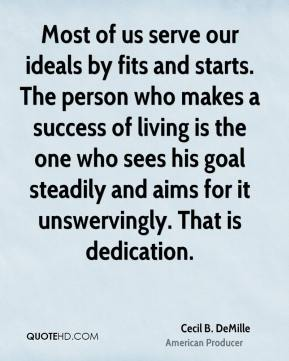 Cecil B. DeMille - Most of us serve our ideals by fits and starts. The person who makes a success of living is the one who sees his goal steadily and aims for it unswervingly. That is dedication.