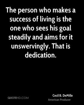 Cecil B. DeMille - The person who makes a success of living is the one who sees his goal steadily and aims for it unswervingly. That is dedication.
