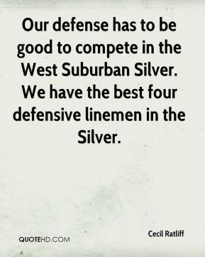 Cecil Ratliff - Our defense has to be good to compete in the West Suburban Silver. We have the best four defensive linemen in the Silver.