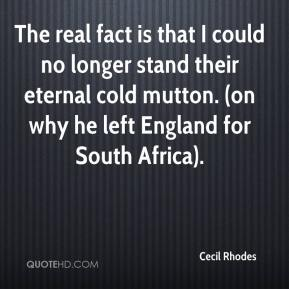 Cecil Rhodes - The real fact is that I could no longer stand their eternal cold mutton. (on why he left England for South Africa).