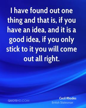 I have found out one thing and that is, if you have an idea, and it is a good idea, if you only stick to it you will come out all right.