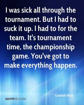 Ceedrick Ware - I was sick all through the tournament. But I had to suck it up. I had to for the team. It's tournament time, the championship game. You've got to make everything happen.