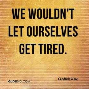 Ceedrick Ware - We wouldn't let ourselves get tired.
