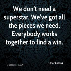 Cesar Cuevas - We don't need a superstar. We've got all the pieces we need. Everybody works together to find a win.