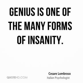 Genius is one of the many forms of insanity.