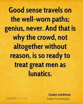 Cesare Lombroso - Good sense travels on the well-worn paths; genius, never. And that is why the crowd, not altogether without reason, is so ready to treat great men as lunatics.