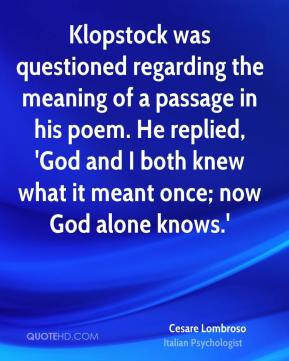 Cesare Lombroso - Klopstock was questioned regarding the meaning of a passage in his poem. He replied, 'God and I both knew what it meant once; now God alone knows.'