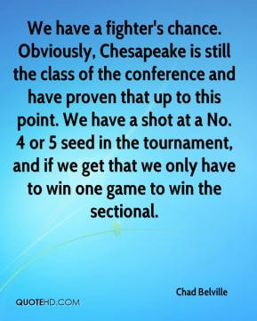 Chad Belville - We have a fighter's chance. Obviously, Chesapeake is still the class of the conference and have proven that up to this point. We have a shot at a No. 4 or 5 seed in the tournament, and if we get that we only have to win one game to win the sectional.