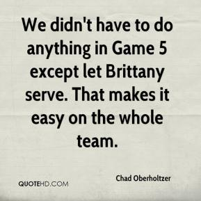 We didn't have to do anything in Game 5 except let Brittany serve. That makes it easy on the whole team.