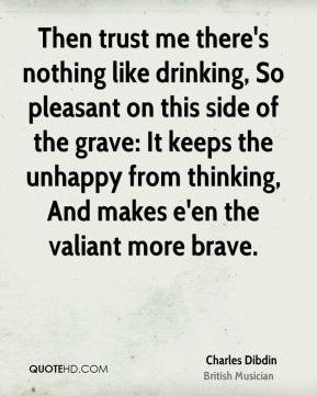 Charles Dibdin - Then trust me there's nothing like drinking, So pleasant on this side of the grave: It keeps the unhappy from thinking, And makes e'en the valiant more brave.