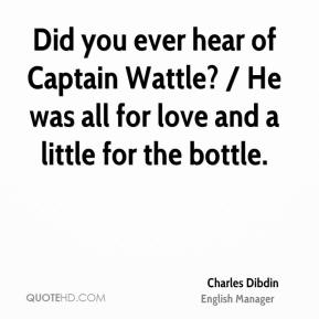 Did you ever hear of Captain Wattle? / He was all for love and a little for the bottle.
