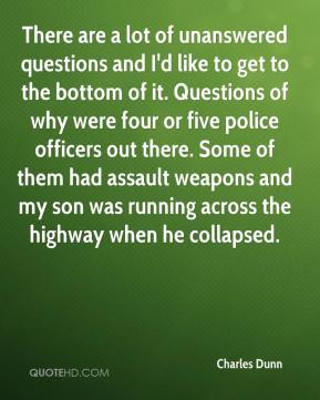 There are a lot of unanswered questions and I'd like to get to the bottom of it. Questions of why were four or five police officers out there. Some of them had assault weapons and my son was running across the highway when he collapsed.