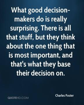 Charles Foster - What good decision-makers do is really surprising. There is all that stuff, but they think about the one thing that is most important, and that's what they base their decision on.