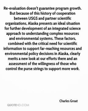 Charles Groat - Re-evaluation doesn't guarantee program growth. But because of this history of cooperation between USGS and partner scientific organizations, Alaska presents an ideal situation for further development of an integrated science approach to understanding complex resources and environmental systems. These factors, combined with the critical need for scientific information to support far-reaching resources and environmental policy decisions in Alaska, clearly merits a new look at our efforts there and an assessment of the willingness of those who control the purse strings to support more work.