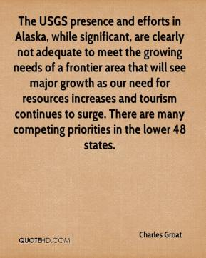 Charles Groat - The USGS presence and efforts in Alaska, while significant, are clearly not adequate to meet the growing needs of a frontier area that will see major growth as our need for resources increases and tourism continues to surge. There are many competing priorities in the lower 48 states.