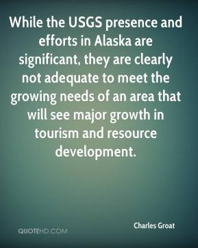 Charles Groat - While the USGS presence and efforts in Alaska are significant, they are clearly not adequate to meet the growing needs of an area that will see major growth in tourism and resource development.