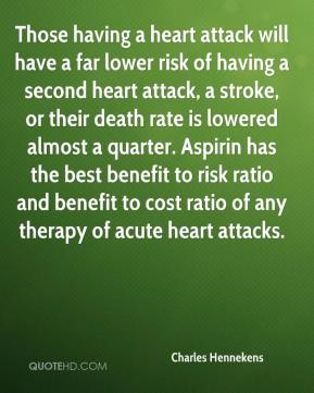 Charles Hennekens - Those having a heart attack will have a far lower risk of having a second heart attack, a stroke, or their death rate is lowered almost a quarter. Aspirin has the best benefit to risk ratio and benefit to cost ratio of any therapy of acute heart attacks.