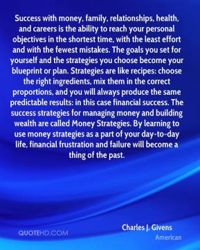 Charles J. Givens - Success with money, family, relationships, health, and careers is the ability to reach your personal objectives in the shortest time, with the least effort and with the fewest mistakes. The goals you set for yourself and the strategies you choose become your blueprint or plan. Strategies are like recipes: choose the right ingredients, mix them in the correct proportions, and you will always produce the same predictable results: in this case financial success. The success strategies for managing money and building wealth are called Money Strategies. By learning to use money strategies as a part of your day-to-day life, financial frustration and failure will become a thing of the past.