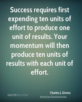 Charles J. Givens - Success requires first expending ten units of effort to produce one unit of results. Your momentum will then produce ten units of results with each unit of effort.