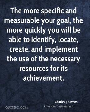 Charles J. Givens - The more specific and measurable your goal, the more quickly you will be able to identify, locate, create, and implement the use of the necessary resources for its achievement.