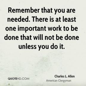 Remember that you are needed. There is at least one important work to be done that will not be done unless you do it.