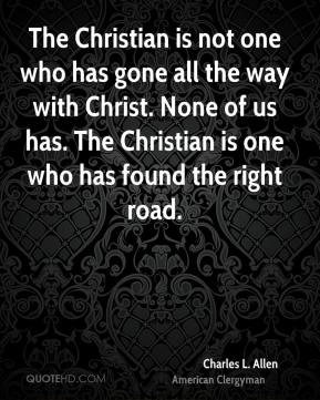 Charles L. Allen - The Christian is not one who has gone all the way with Christ. None of us has. The Christian is one who has found the right road.
