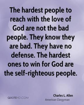The hardest people to reach with the love of God are not the bad people. They know they are bad. They have no defense. The hardest ones to win for God are the self-righteous people.