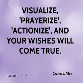 Charles L. Allen - Visualize, 'prayerize', 'actionize', and your wishes will come true.
