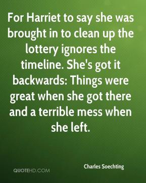 Charles Soechting - For Harriet to say she was brought in to clean up the lottery ignores the timeline. She's got it backwards: Things were great when she got there and a terrible mess when she left.