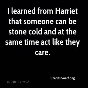 Charles Soechting - I learned from Harriet that someone can be stone cold and at the same time act like they care.