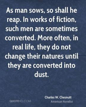 Charles W. Chesnutt - As man sows, so shall he reap. In works of fiction, such men are sometimes converted. More often, in real life, they do not change their natures until they are converted into dust.