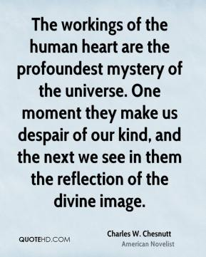 Charles W. Chesnutt - The workings of the human heart are the profoundest mystery of the universe. One moment they make us despair of our kind, and the next we see in them the reflection of the divine image.