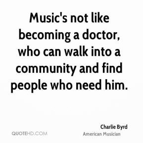 Charlie Byrd - Music's not like becoming a doctor, who can walk into a community and find people who need him.