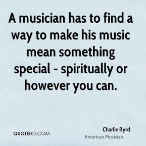Charlie Byrd - A musician has to find a way to make his music mean something special - spiritually or however you can.