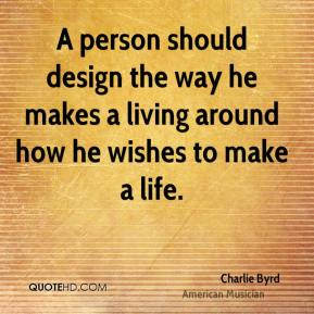 A person should design the way he makes a living around how he wishes to make a life.