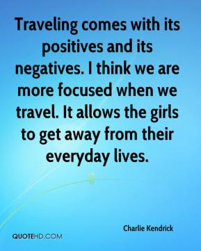 Charlie Kendrick - Traveling comes with its positives and its negatives. I think we are more focused when we travel. It allows the girls to get away from their everyday lives.