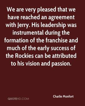 Charlie Monfort - We are very pleased that we have reached an agreement with Jerry. His leadership was instrumental during the formation of the franchise and much of the early success of the Rockies can be attributed to his vision and passion.