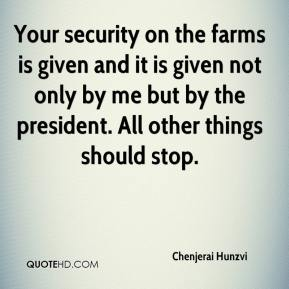 Chenjerai Hunzvi - Your security on the farms is given and it is given not only by me but by the president. All other things should stop.