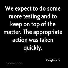 Cheryl Morris - We expect to do some more testing and to keep on top of the matter. The appropriate action was taken quickly.