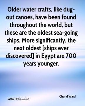 Cheryl Ward - Older water crafts, like dug-out canoes, have been found throughout the world, but these are the oldest sea-going ships. More significantly, the next oldest [ships ever discovered] in Egypt are 700 years younger.