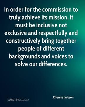 Cheryle Jackson - In order for the commission to truly achieve its mission, it must be inclusive not exclusive and respectfully and constructively bring together people of different backgrounds and voices to solve our differences.