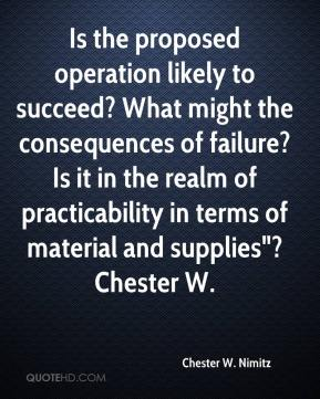 "Chester W. Nimitz - Is the proposed operation likely to succeed? What might the consequences of failure? Is it in the realm of practicability in terms of material and supplies""? Chester W."