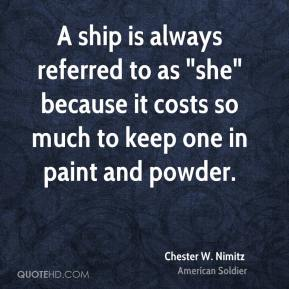 """A ship is always referred to as """"she"""" because it costs so much to keep one in paint and powder."""