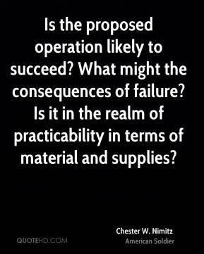 Chester W. Nimitz - Is the proposed operation likely to succeed? What might the consequences of failure? Is it in the realm of practicability in terms of material and supplies?