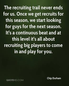 Chip Durham - The recruiting trail never ends for us. Once we get recruits for this season, we start looking for guys for the next season. It's a continuous beat and at this level it's all about recruiting big players to come in and play for you.