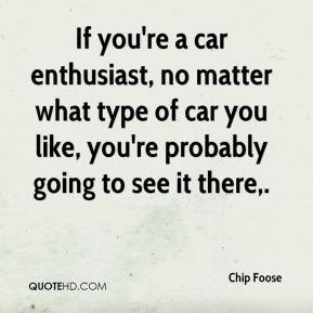 Chip Foose - If you're a car enthusiast, no matter what type of car you like, you're probably going to see it there.