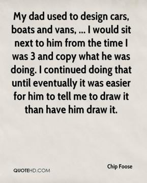 Chip Foose - My dad used to design cars, boats and vans, ... I would sit next to him from the time I was 3 and copy what he was doing. I continued doing that until eventually it was easier for him to tell me to draw it than have him draw it.