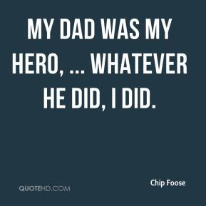 My dad was my hero, ... Whatever he did, I did.