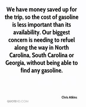 Chris Atkins - We have money saved up for the trip, so the cost of gasoline is less important than its availability. Our biggest concern is needing to refuel along the way in North Carolina, South Carolina or Georgia, without being able to find any gasoline.