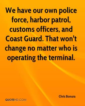 Chris Bonura - We have our own police force, harbor patrol, customs officers, and Coast Guard. That won't change no matter who is operating the terminal.